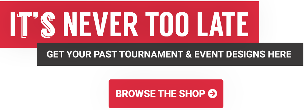 It's never too late! Get your past tournament and event designers here - shop now